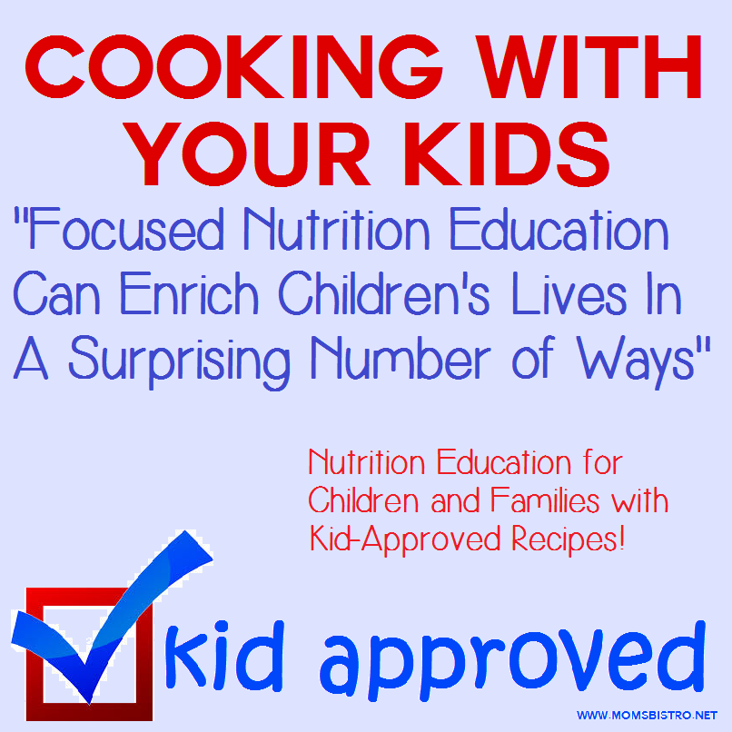 Kid Approved:  Cooking With Your Kids – Focused Nutrition Education Can Enrich Children's Lives In A Surprising Number of Ways – Kid Approved Recipes